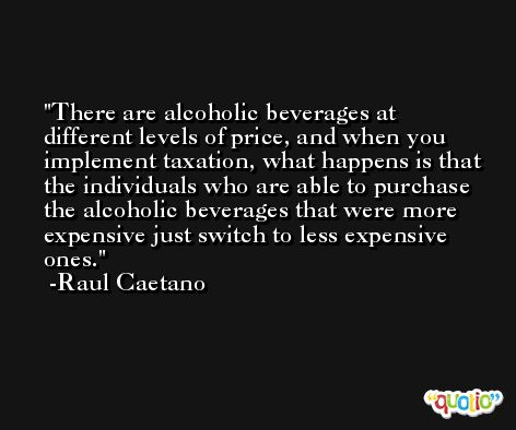 There are alcoholic beverages at different levels of price, and when you implement taxation, what happens is that the individuals who are able to purchase the alcoholic beverages that were more expensive just switch to less expensive ones. -Raul Caetano