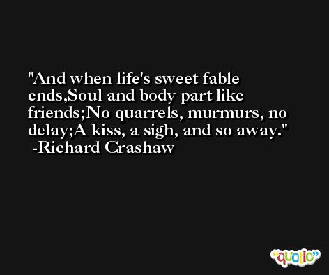 And when life's sweet fable ends,Soul and body part like friends;No quarrels, murmurs, no delay;A kiss, a sigh, and so away. -Richard Crashaw