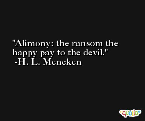 Alimony: the ransom the happy pay to the devil. -H. L. Mencken
