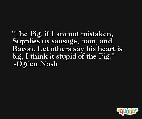 The Pig, if I am not mistaken, Supplies us sausage, ham, and Bacon. Let others say his heart is big, I think it stupid of the Pig. -Ogden Nash