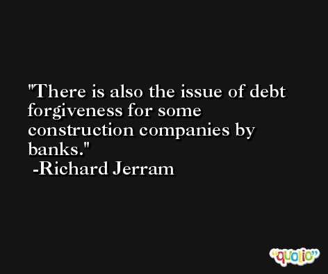 There is also the issue of debt forgiveness for some construction companies by banks. -Richard Jerram