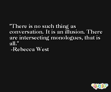 There is no such thing as conversation. It is an illusion. There are intersecting monologues, that is all. -Rebecca West