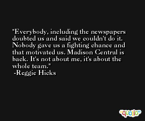 Everybody, including the newspapers doubted us and said we couldn't do it. Nobody gave us a fighting chance and that motivated us. Madison Central is back. It's not about me, it's about the whole team. -Reggie Hicks