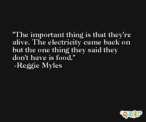 The important thing is that they're alive. The electricity came back on but the one thing they said they don't have is food. -Reggie Myles