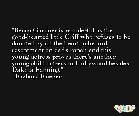 Becca Gardner is wonderful as the good-hearted little Griff who refuses to be daunted by all the heart-ache and resentment on dad's ranch and this young actress proves there's another young child actress in Hollywood besides Dakota Fanning. -Richard Roeper