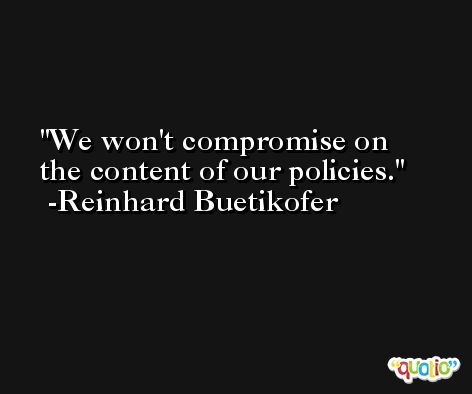 We won't compromise on the content of our policies. -Reinhard Buetikofer