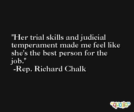 Her trial skills and judicial temperament made me feel like she's the best person for the job. -Rep. Richard Chalk