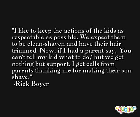 I like to keep the actions of the kids as respectable as possible. We expect them to be clean-shaven and have their hair trimmed. Now, if I had a parent say, You can't tell my kid what to do,' but we get nothing but support. I get calls from parents thanking me for making their son shave. -Rick Boyer