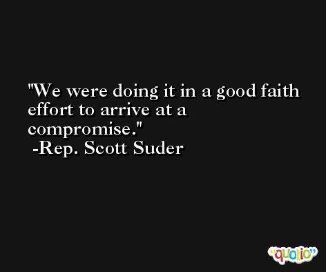 We were doing it in a good faith effort to arrive at a compromise. -Rep. Scott Suder