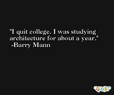 I quit college. I was studying architecture for about a year. -Barry Mann