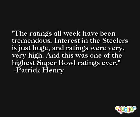 The ratings all week have been tremendous. Interest in the Steelers is just huge, and ratings were very, very high. And this was one of the highest Super Bowl ratings ever. -Patrick Henry