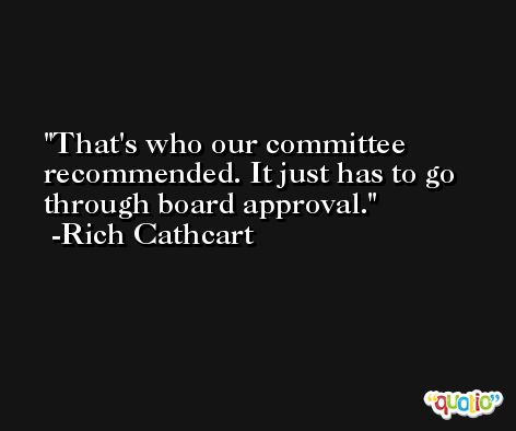 That's who our committee recommended. It just has to go through board approval. -Rich Cathcart