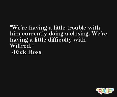 We're having a little trouble with him currently doing a closing. We're having a little difficulty with Wilfred. -Rick Ross