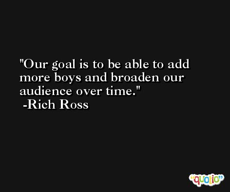 Our goal is to be able to add more boys and broaden our audience over time. -Rich Ross