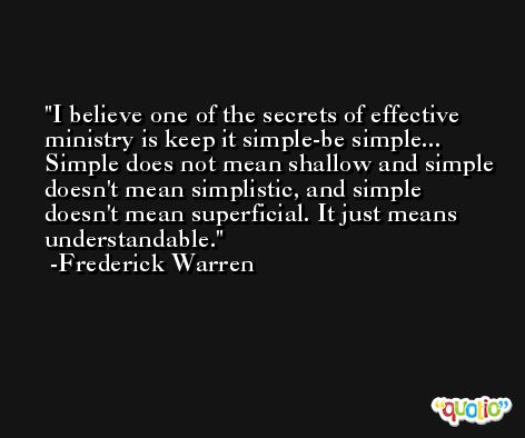 I believe one of the secrets of effective ministry is keep it simple-be simple... Simple does not mean shallow and simple doesn't mean simplistic, and simple doesn't mean superficial. It just means understandable. -Frederick Warren