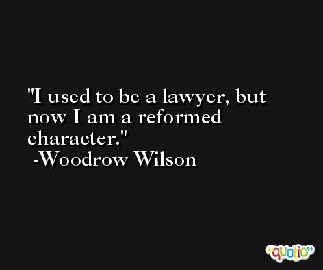 I used to be a lawyer, but now I am a reformed character. -Woodrow Wilson