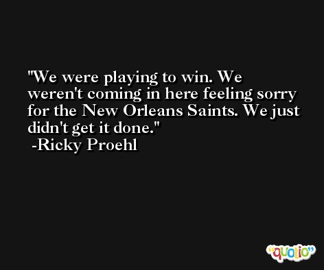 We were playing to win. We weren't coming in here feeling sorry for the New Orleans Saints. We just didn't get it done. -Ricky Proehl