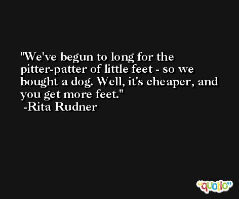 We've begun to long for the pitter-patter of little feet - so we bought a dog. Well, it's cheaper, and you get more feet. -Rita Rudner