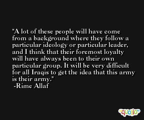 A lot of these people will have come from a background where they follow a particular ideology or particular leader, and I think that their foremost loyalty will have always been to their own particular group. It will be very difficult for all Iraqis to get the idea that this army is their army. -Rime Allaf