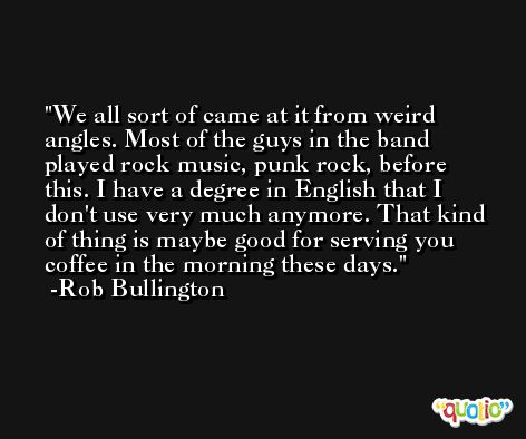 We all sort of came at it from weird angles. Most of the guys in the band played rock music, punk rock, before this. I have a degree in English that I don't use very much anymore. That kind of thing is maybe good for serving you coffee in the morning these days. -Rob Bullington