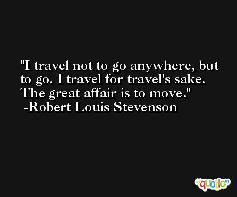 I travel not to go anywhere, but to go. I travel for travel's sake. The great affair is to move. -Robert Louis Stevenson