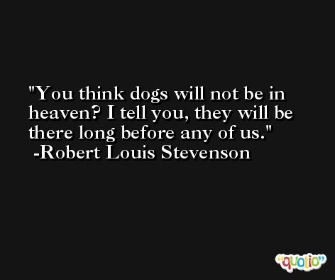 You think dogs will not be in heaven? I tell you, they will be there long before any of us. -Robert Louis Stevenson