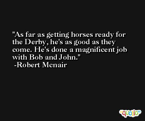 As far as getting horses ready for the Derby, he's as good as they come. He's done a magnificent job with Bob and John. -Robert Mcnair