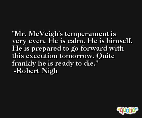 Mr. McVeigh's temperament is very even. He is calm. He is himself. He is prepared to go forward with this execution tomorrow. Quite frankly he is ready to die. -Robert Nigh