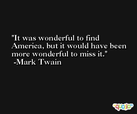 It was wonderful to find America, but it would have been more wonderful to miss it. -Mark Twain