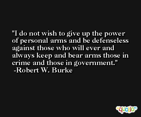 I do not wish to give up the power of personal arms and be defenseless against those who will ever and always keep and bear arms those in crime and those in government. -Robert W. Burke