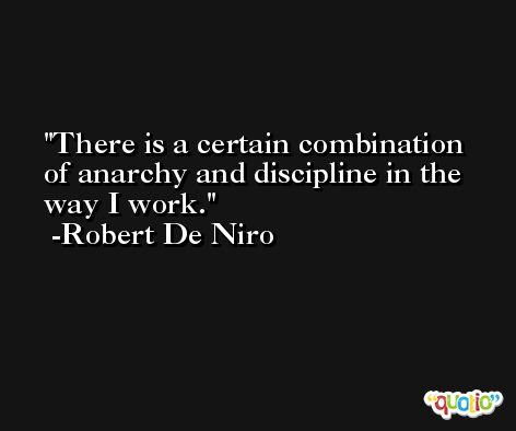 There is a certain combination of anarchy and discipline in the way I work. -Robert De Niro
