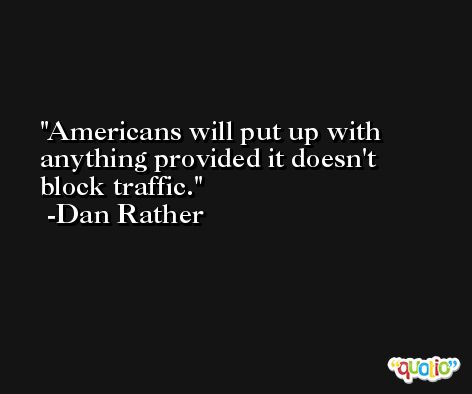 Americans will put up with anything provided it doesn't block traffic. -Dan Rather