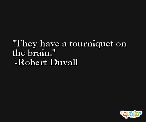 They have a tourniquet on the brain. -Robert Duvall