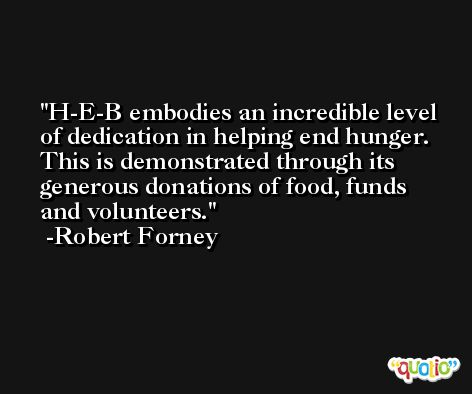 H-E-B embodies an incredible level of dedication in helping end hunger. This is demonstrated through its generous donations of food, funds and volunteers. -Robert Forney