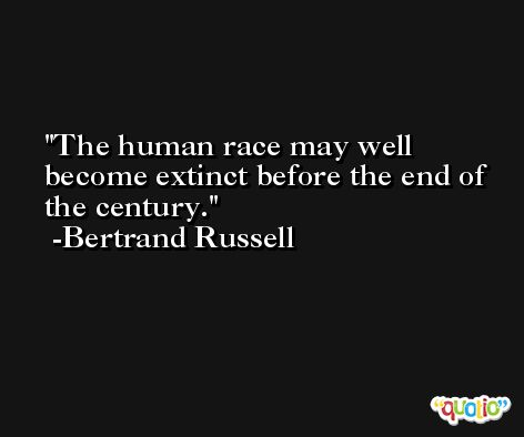 The human race may well become extinct before the end of the century. -Bertrand Russell