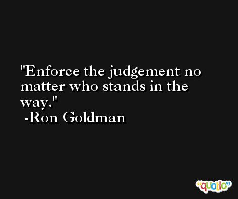 Enforce the judgement no matter who stands in the way. -Ron Goldman