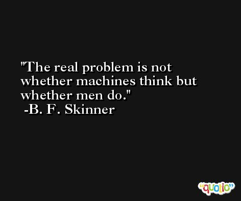 The real problem is not whether machines think but whether men do. -B. F. Skinner
