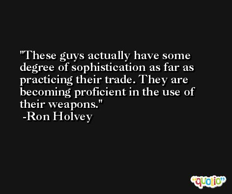 These guys actually have some degree of sophistication as far as practicing their trade. They are becoming proficient in the use of their weapons. -Ron Holvey