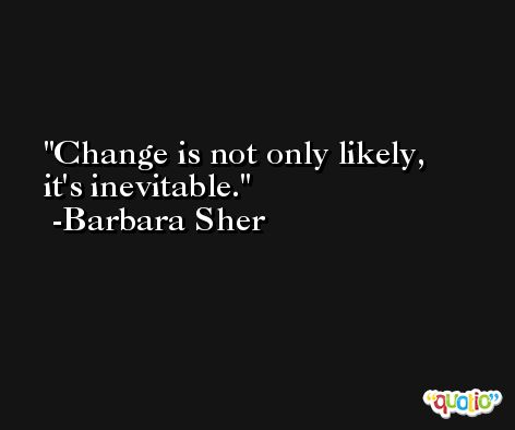 Change is not only likely, it's inevitable. -Barbara Sher