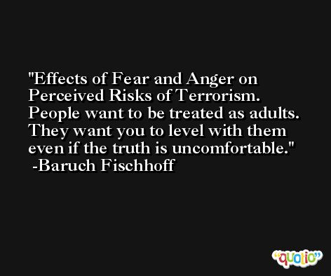Effects of Fear and Anger on Perceived Risks of Terrorism. People want to be treated as adults. They want you to level with them even if the truth is uncomfortable. -Baruch Fischhoff