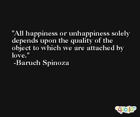 All happiness or unhappiness solely depends upon the quality of the object to which we are attached by love. -Baruch Spinoza