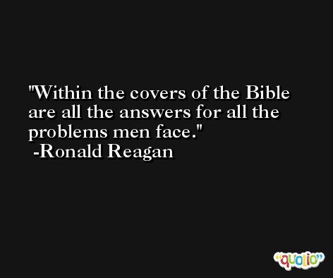 Within the covers of the Bible are all the answers for all the problems men face. -Ronald Reagan