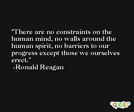 There are no constraints on the human mind, no walls around the human spirit, no barriers to our progress except those we ourselves erect. -Ronald Reagan