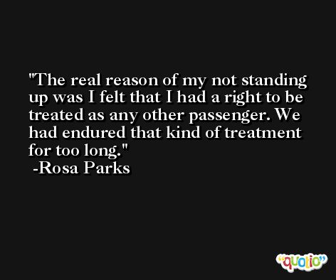 The real reason of my not standing up was I felt that I had a right to be treated as any other passenger. We had endured that kind of treatment for too long. -Rosa Parks