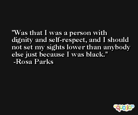 Was that I was a person with dignity and self-respect, and I should not set my sights lower than anybody else just because I was black. -Rosa Parks