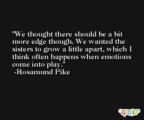 We thought there should be a bit more edge though. We wanted the sisters to grow a little apart, which I think often happens when emotions come into play. -Rosamund Pike