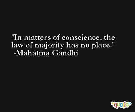 In matters of conscience, the law of majority has no place. -Mahatma Gandhi