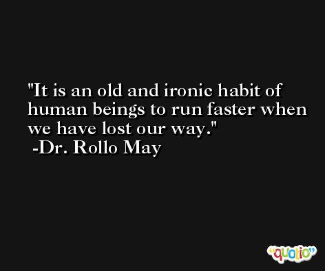 It is an old and ironic habit of human beings to run faster when we have lost our way. -Dr. Rollo May