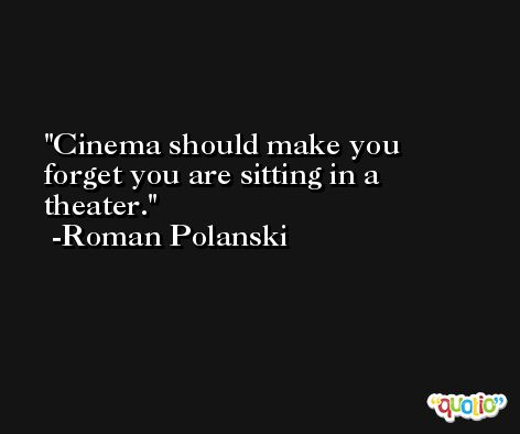 Cinema should make you forget you are sitting in a theater. -Roman Polanski