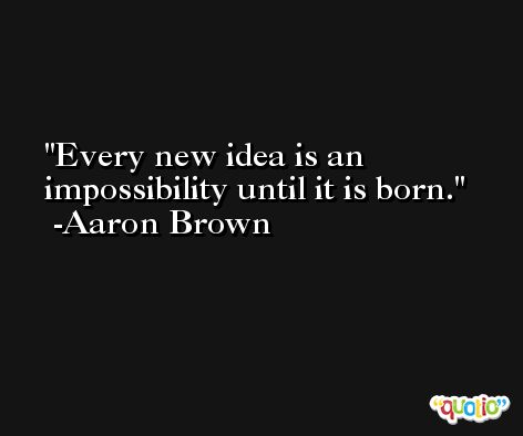 Every new idea is an impossibility until it is born. -Aaron Brown